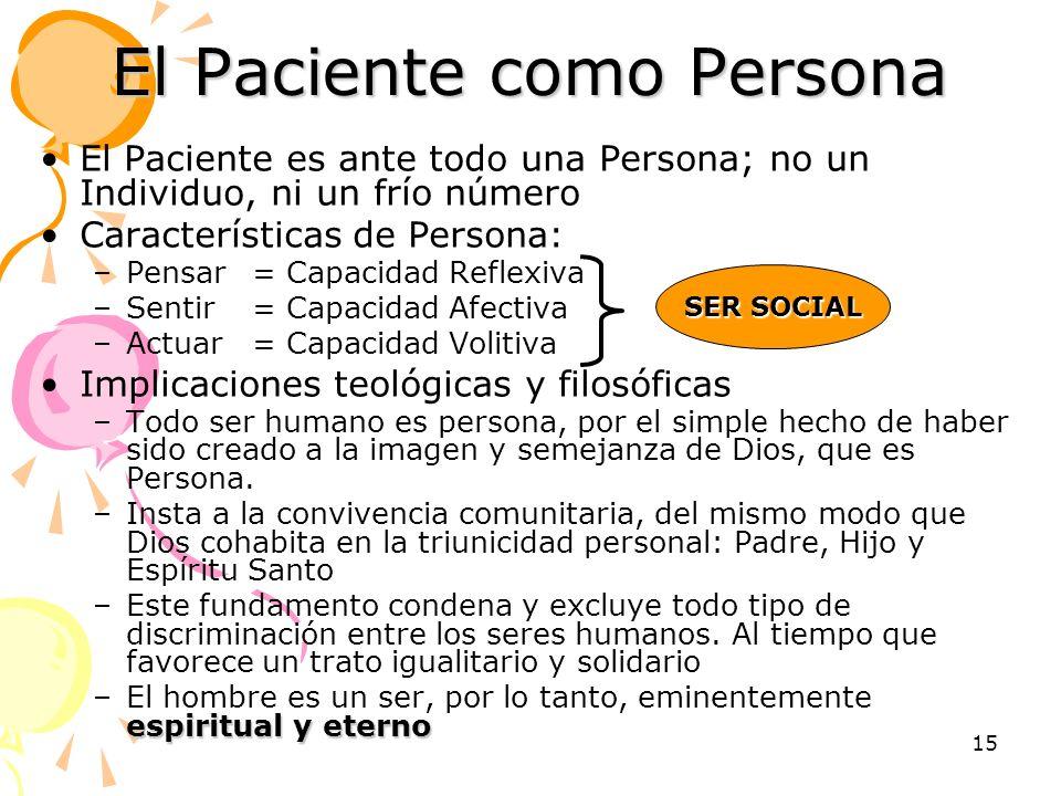 15 El Paciente como Persona El Paciente es ante todo una Persona; no un Individuo, ni un frío número Características de Persona: –Pensar= Capacidad Re