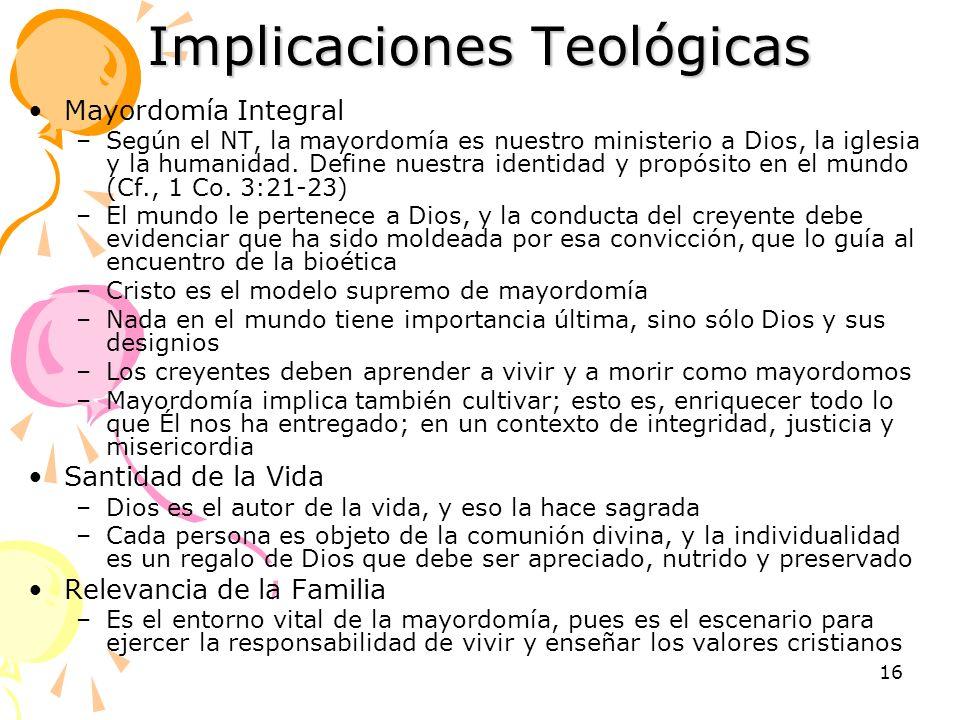 16 Implicaciones Teológicas Mayordomía Integral –Según el NT, la mayordomía es nuestro ministerio a Dios, la iglesia y la humanidad. Define nuestra id