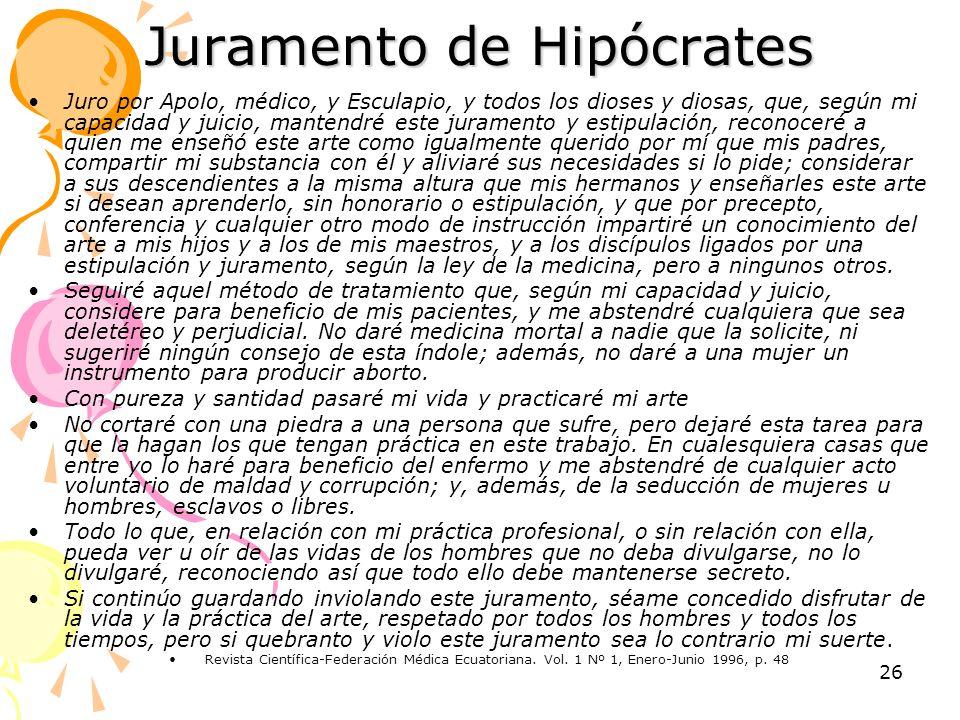 26 Juramento de Hipócrates Juro por Apolo, médico, y Esculapio, y todos los dioses y diosas, que, según mi capacidad y juicio, mantendré este jurament