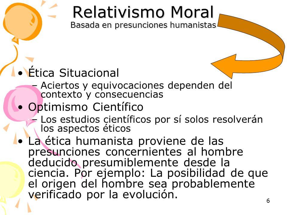 6 Relativismo Moral Basada en presunciones humanistas Ética Situacional –Aciertos y equivocaciones dependen del contexto y consecuencias Optimismo Cie