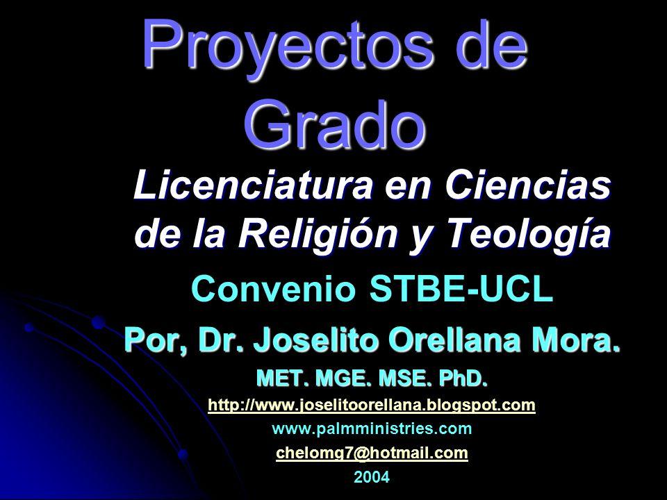 Proyectos de Grado Licenciatura en Ciencias de la Religión y Teología Convenio STBE-UCL Por, Dr. Joselito Orellana Mora. MET. MGE. MSE. PhD. http://ww