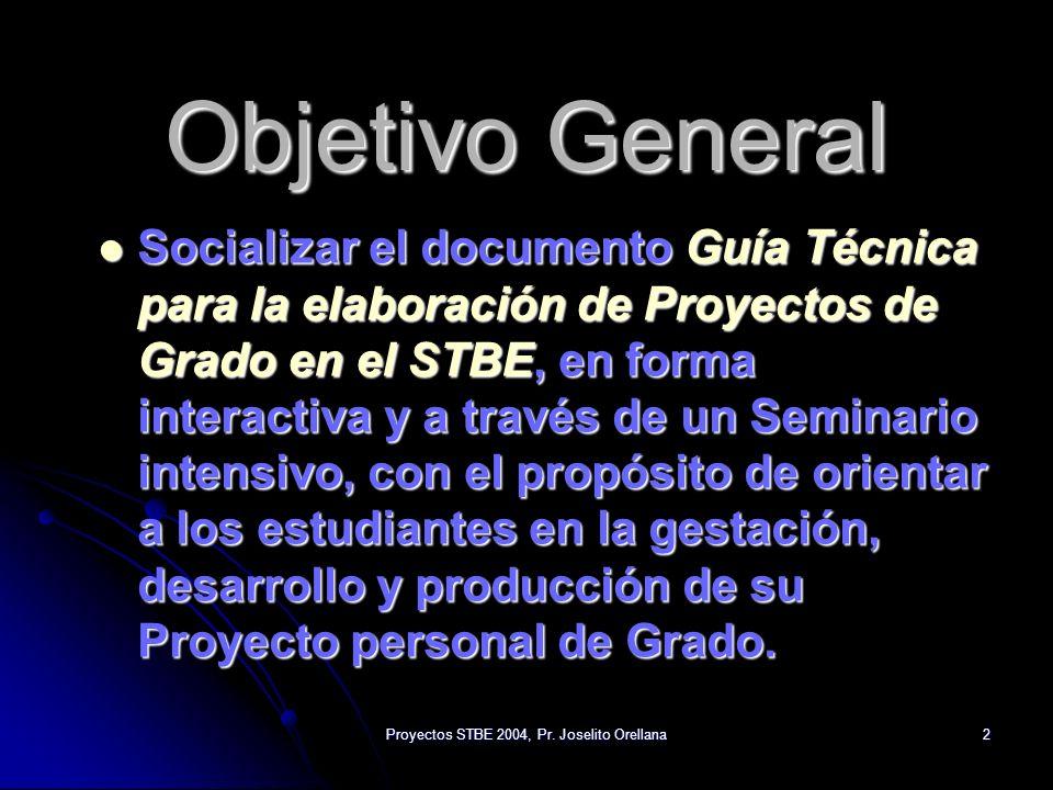Proyectos STBE 2004, Pr. Joselito Orellana2 Objetivo General Socializar el documento Guía Técnica para la elaboración de Proyectos de Grado en el STBE