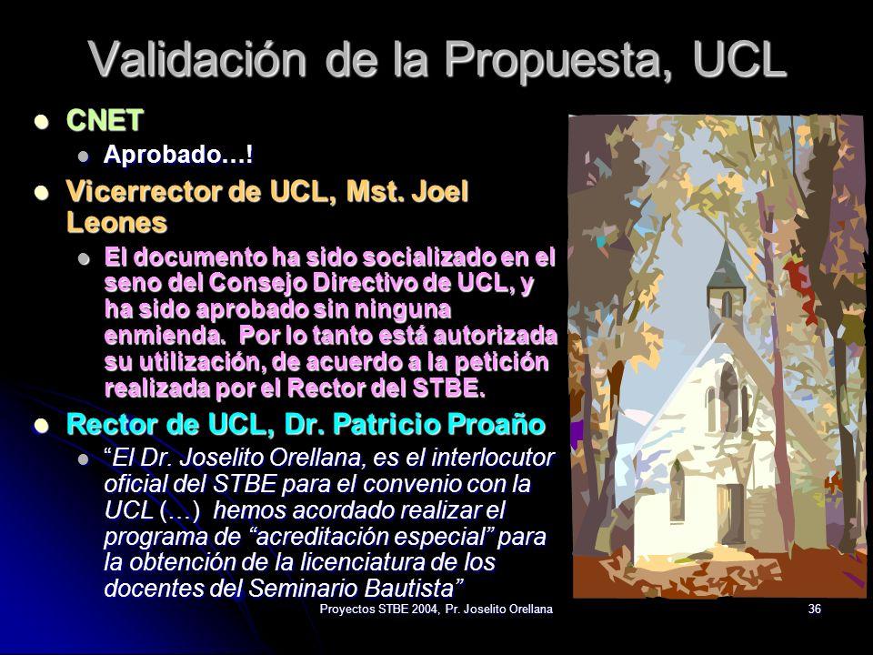 Proyectos STBE 2004, Pr. Joselito Orellana36 Validación de la Propuesta, UCL CNET CNET Aprobado…! Aprobado…! Vicerrector de UCL, Mst. Joel Leones Vice