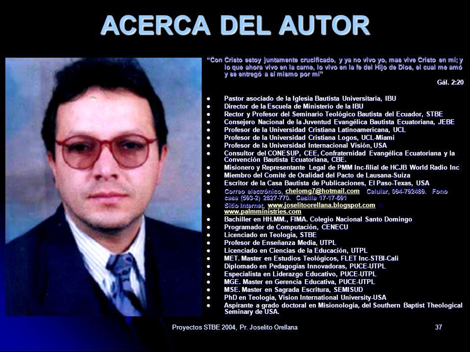 Proyectos STBE 2004, Pr. Joselito Orellana37 ACERCA DEL AUTOR Con Cristo estoy juntamente crucificado, y ya no vivo yo, mas vive Cristo en mí; y lo qu