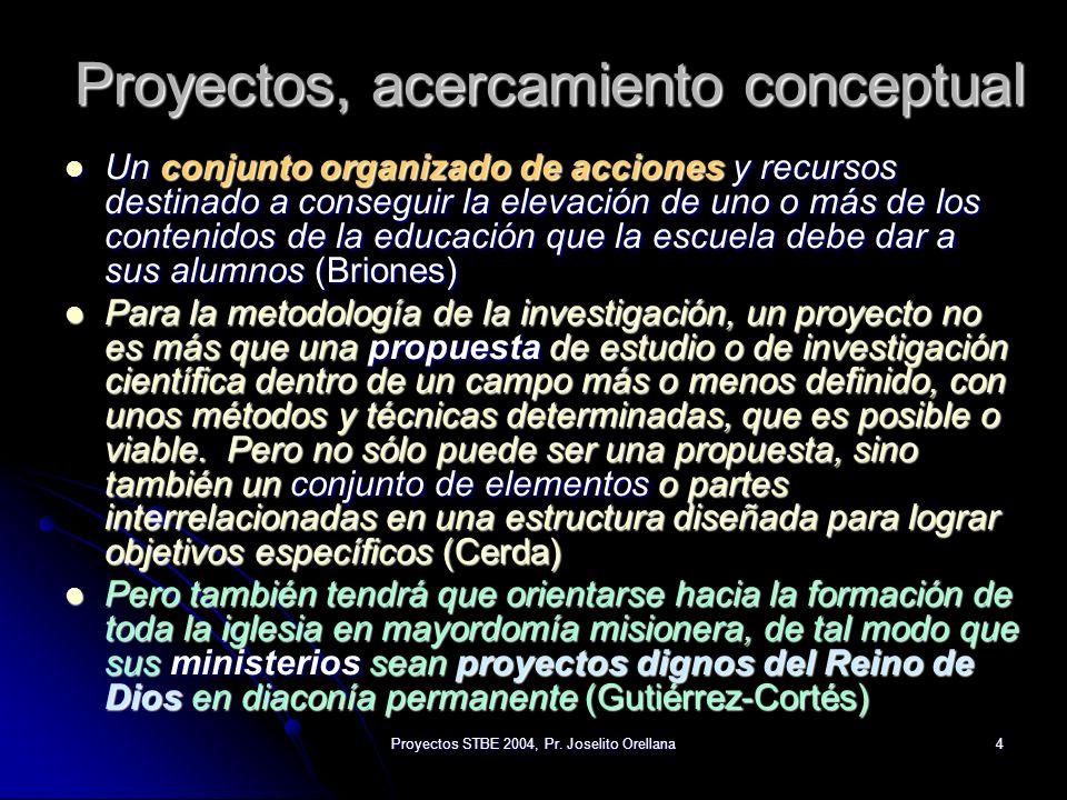 Proyectos STBE 2004, Pr. Joselito Orellana4 Proyectos, acercamiento conceptual Un conjunto organizado de acciones y recursos destinado a conseguir la