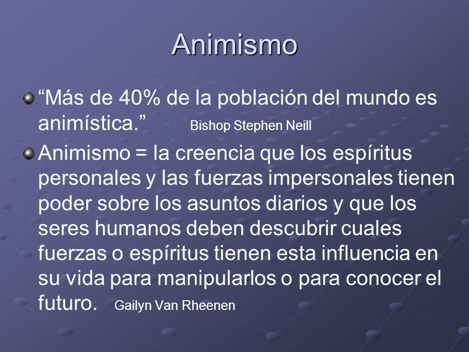 Animismo Más de 40% de la población del mundo es animística. Bishop Stephen Neill Animismo = la creencia que los espíritus personales y las fuerzas im