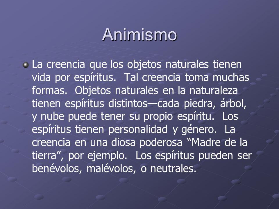 Animismo La creencia que los objetos naturales tienen vida por espíritus. Tal creencia toma muchas formas. Objetos naturales en la naturaleza tienen e