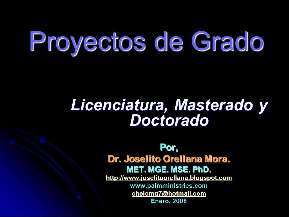 Proyectos de Grado Licenciatura, Masterado y Doctorado Por, Dr. Joselito Orellana Mora. MET. MGE. MSE. PhD. http://www.joselitoorellana.blogspot.com w