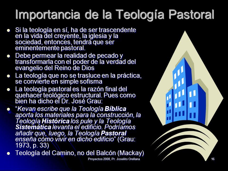 Proyectos 2008, Pr. Joselito Orellana16 Importancia de la Teología Pastoral Si la teología en sí, ha de ser trascendente en la vida del creyente, la i