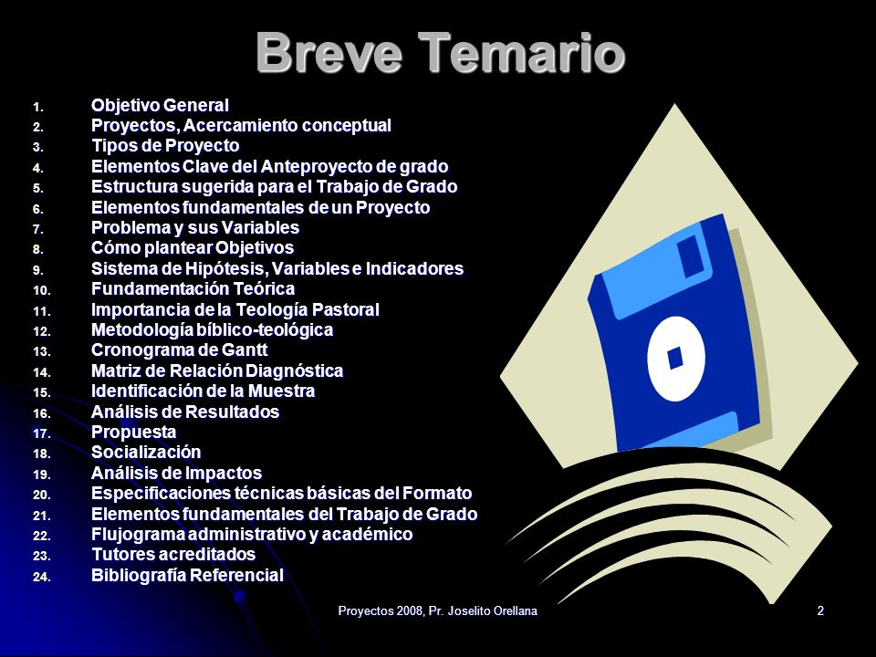 Proyectos 2008, Pr. Joselito Orellana2 Breve Temario 1. Objetivo General 2. Proyectos, Acercamiento conceptual 3. Tipos de Proyecto 4. Elementos Clave