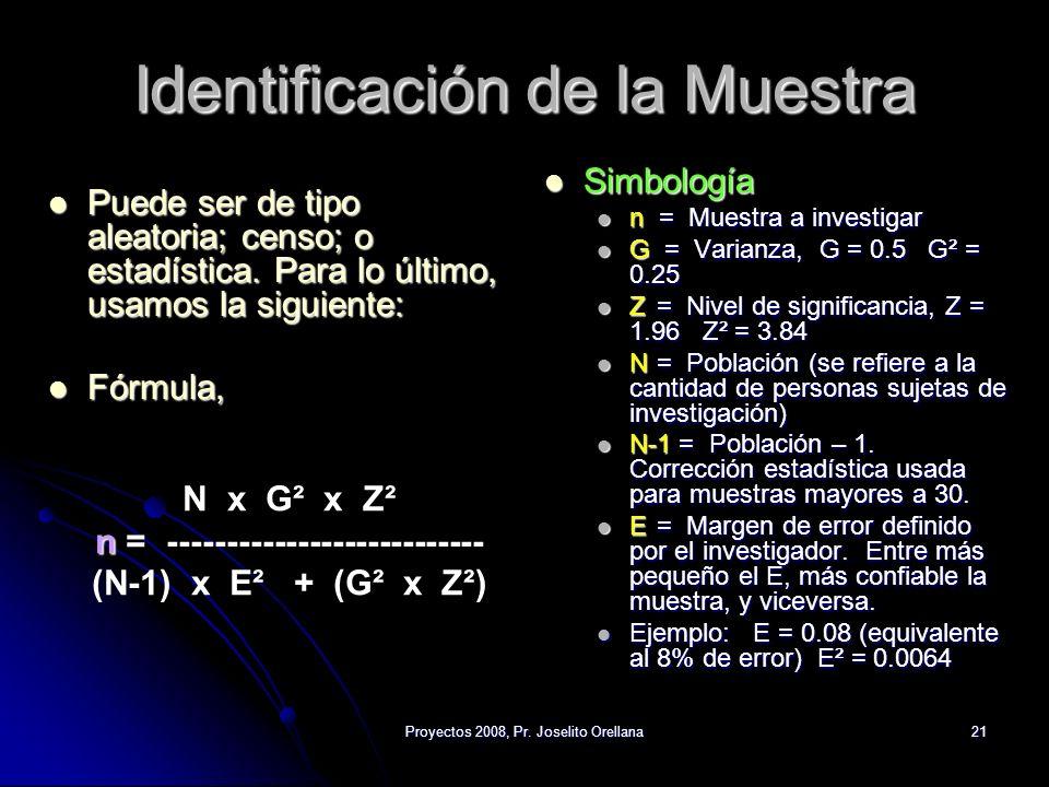 Proyectos 2008, Pr. Joselito Orellana21 Identificación de la Muestra Puede ser de tipo aleatoria; censo; o estadística. Para lo último, usamos la sigu