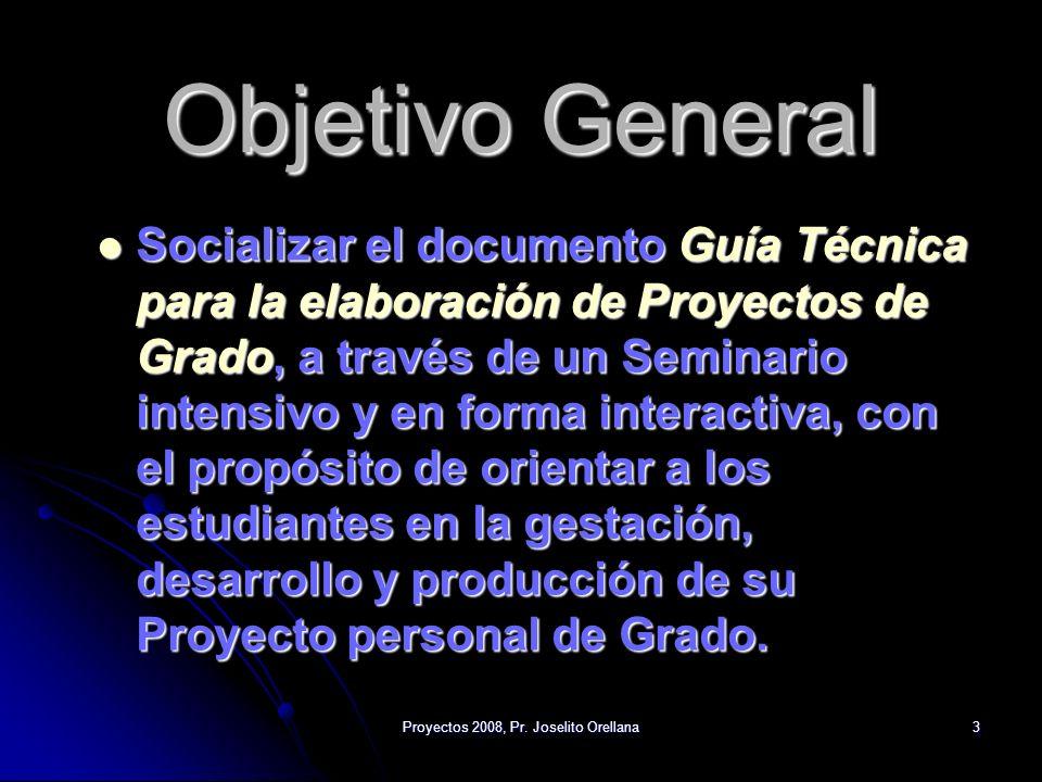 Proyectos 2008, Pr. Joselito Orellana3 Objetivo General Socializar el documento Guía Técnica para la elaboración de Proyectos de Grado, a través de un