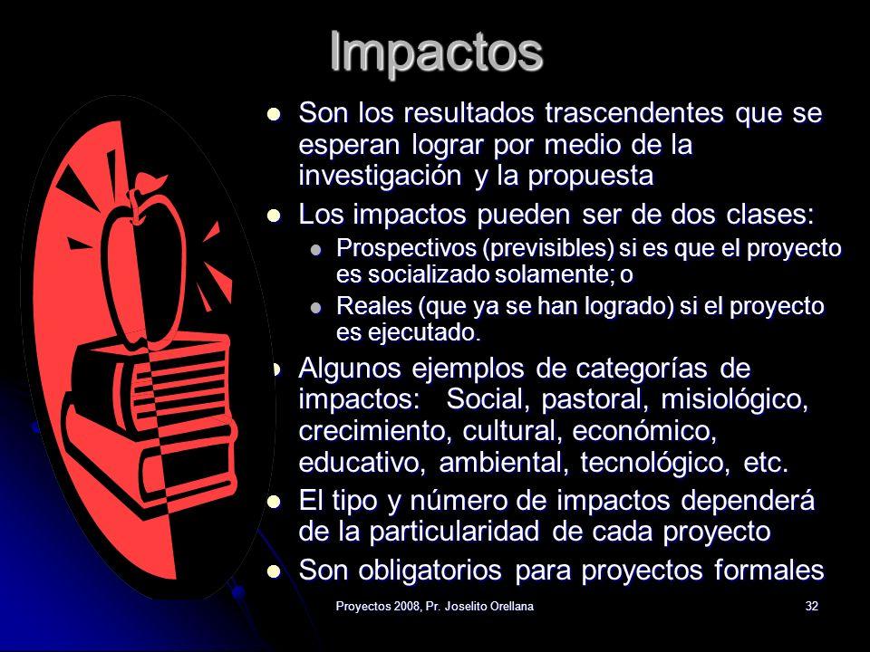 Proyectos 2008, Pr. Joselito Orellana32 Impactos Son los resultados trascendentes que se esperan lograr por medio de la investigación y la propuesta S