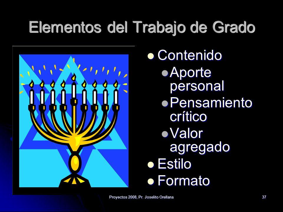 Proyectos 2008, Pr. Joselito Orellana37 Elementos del Trabajo de Grado Contenido Contenido Aporte personal Pensamiento crítico Valor agregado Estilo E