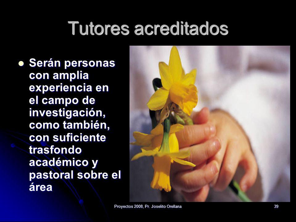 Proyectos 2008, Pr. Joselito Orellana39 Tutores acreditados Serán personas con amplia experiencia en el campo de investigación, como también, con sufi
