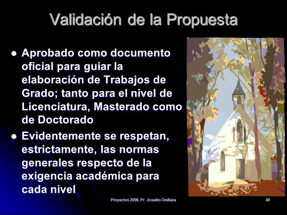 Proyectos 2008, Pr. Joselito Orellana40 Validación de la Propuesta Aprobado como documento oficial para guiar la elaboración de Trabajos de Grado; tan