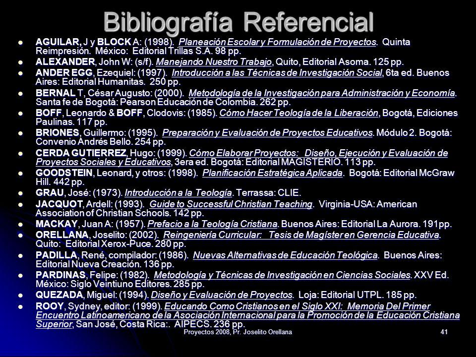 Proyectos 2008, Pr. Joselito Orellana41 Bibliografía Referencial AGUILAR, J y BLOCK A: (1998). Planeación Escolar y Formulación de Proyectos. Quinta R