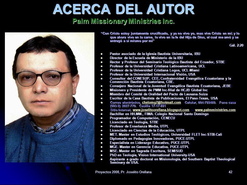 Proyectos 2008, Pr. Joselito Orellana42 ACERCA DEL AUTOR Palm Missionary Ministries Inc. Con Cristo estoy juntamente crucificado, y ya no vivo yo, mas