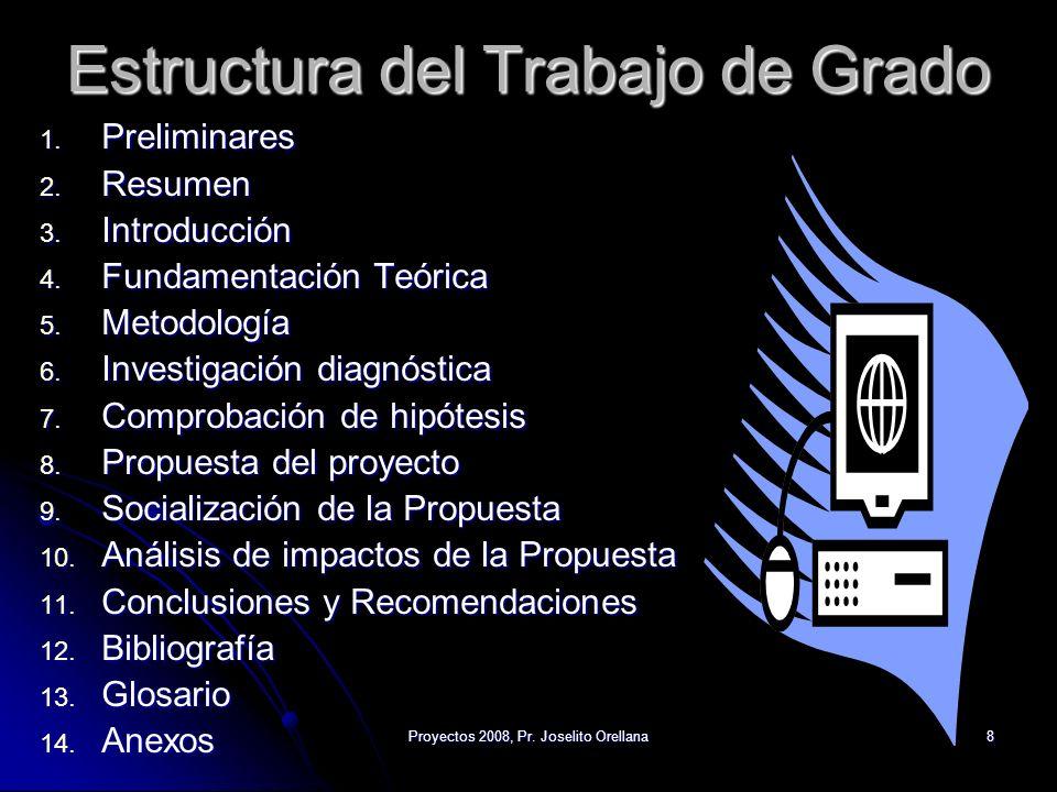 Proyectos 2008, Pr. Joselito Orellana8 Estructura del Trabajo de Grado 1. Preliminares 2. Resumen 3. Introducción 4. Fundamentación Teórica 5. Metodol