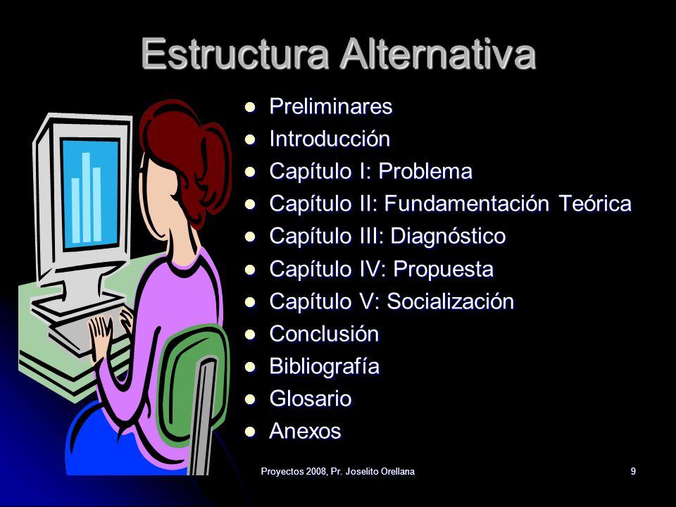 Proyectos 2008, Pr. Joselito Orellana9 Estructura Alternativa Preliminares Preliminares Introducción Introducción Capítulo I: Problema Capítulo I: Pro