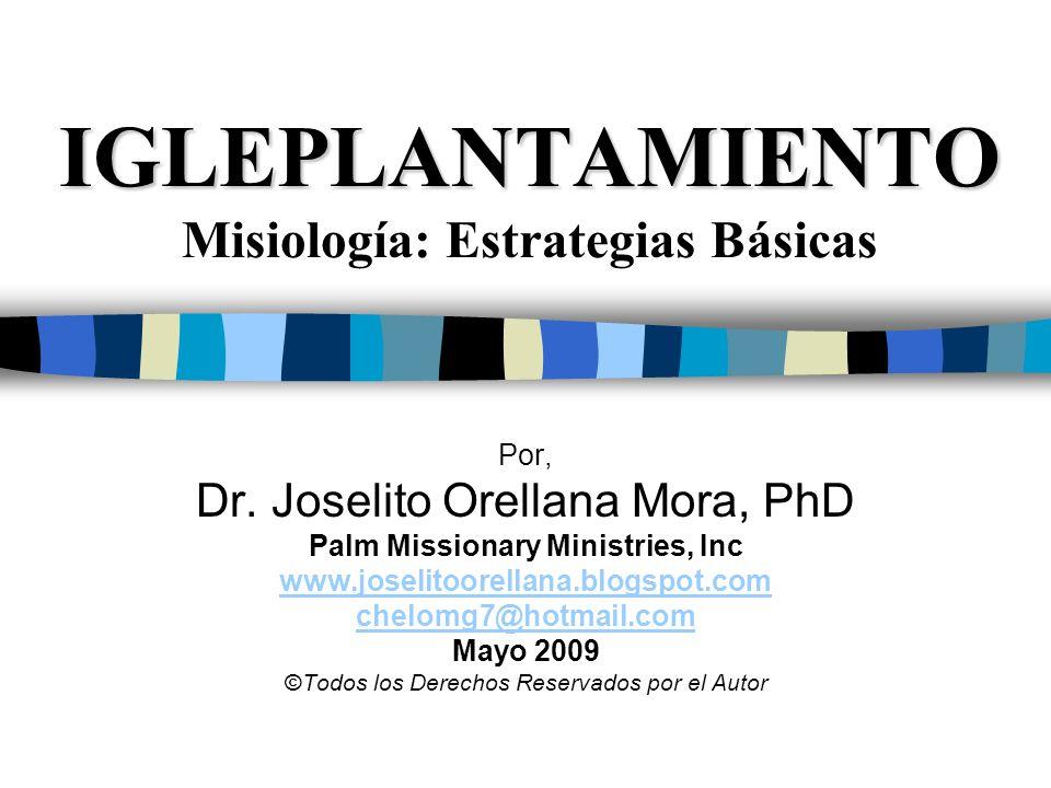 IGLEPLANTAMIENTO IGLEPLANTAMIENTO Misiología: Estrategias Básicas Por, Dr. Joselito Orellana Mora, PhD Palm Missionary Ministries, Inc www.joselitoore