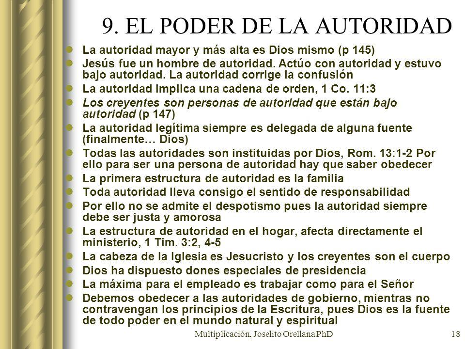 Multiplicación, Joselito Orellana PhD18 9. EL PODER DE LA AUTORIDAD La autoridad mayor y más alta es Dios mismo (p 145) Jesús fue un hombre de autorid