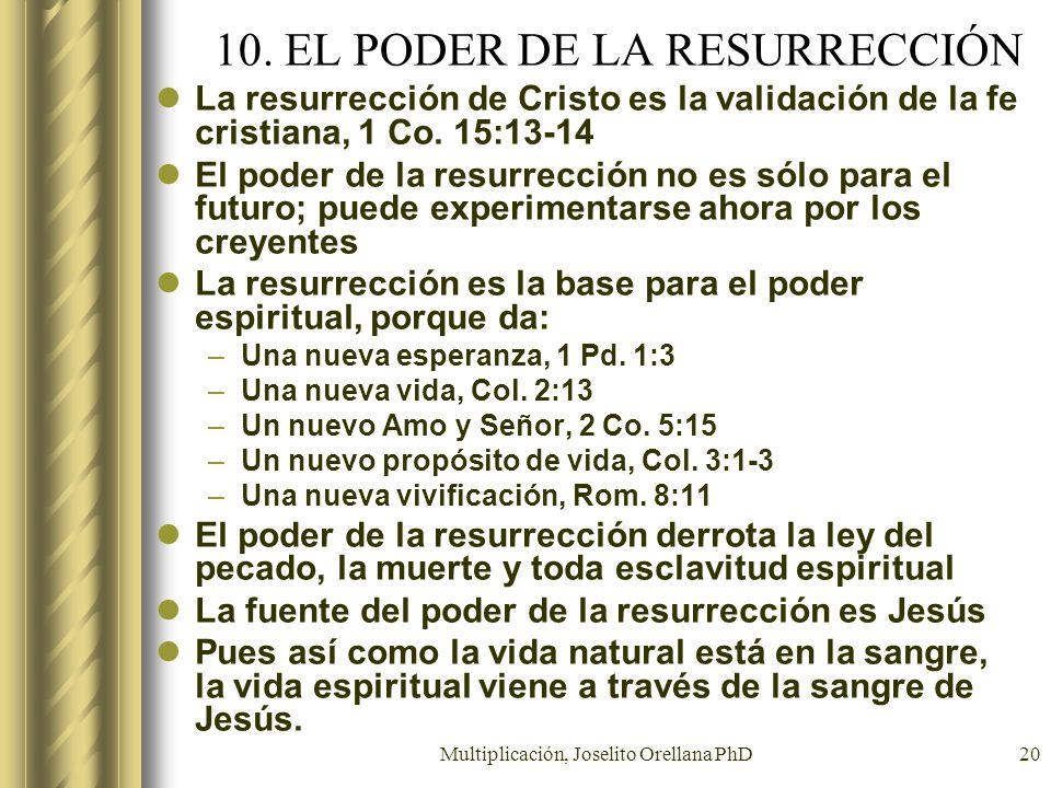 Multiplicación, Joselito Orellana PhD20 10. EL PODER DE LA RESURRECCIÓN La resurrección de Cristo es la validación de la fe cristiana, 1 Co. 15:13-14