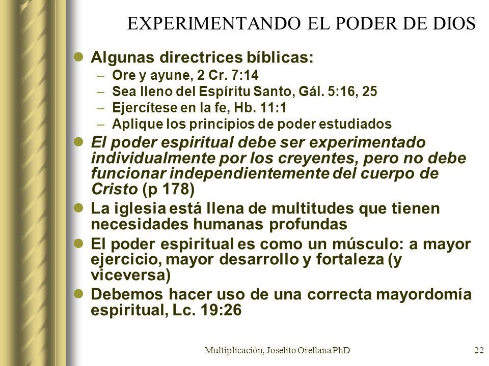 Multiplicación, Joselito Orellana PhD22 EXPERIMENTANDO EL PODER DE DIOS Algunas directrices bíblicas: –Ore y ayune, 2 Cr. 7:14 –Sea lleno del Espíritu