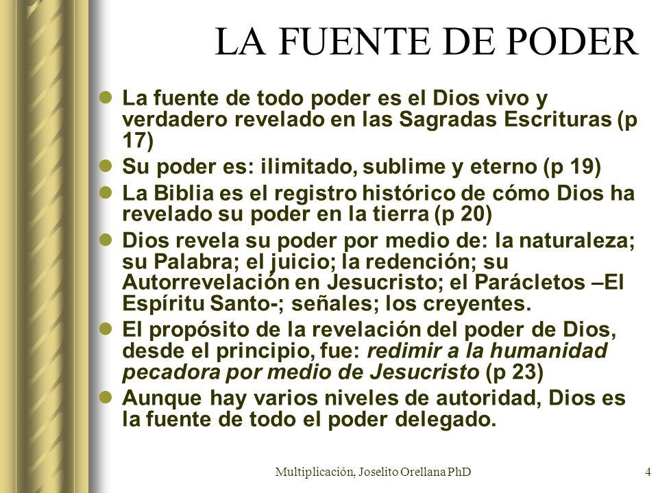 Multiplicación, Joselito Orellana PhD4 LA FUENTE DE PODER La fuente de todo poder es el Dios vivo y verdadero revelado en las Sagradas Escrituras (p 1
