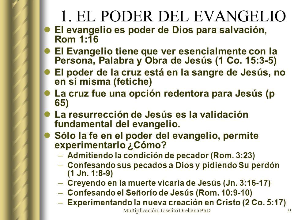 Multiplicación, Joselito Orellana PhD9 1. EL PODER DEL EVANGELIO El evangelio es poder de Dios para salvación, Rom 1:16 El Evangelio tiene que ver ese