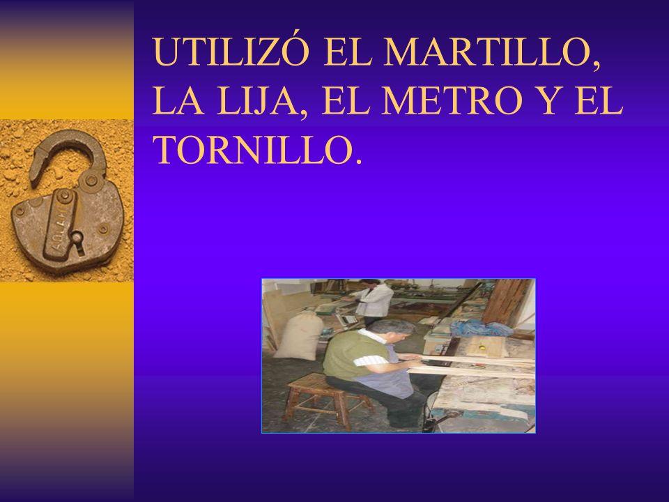 UTILIZÓ EL MARTILLO, LA LIJA, EL METRO Y EL TORNILLO.