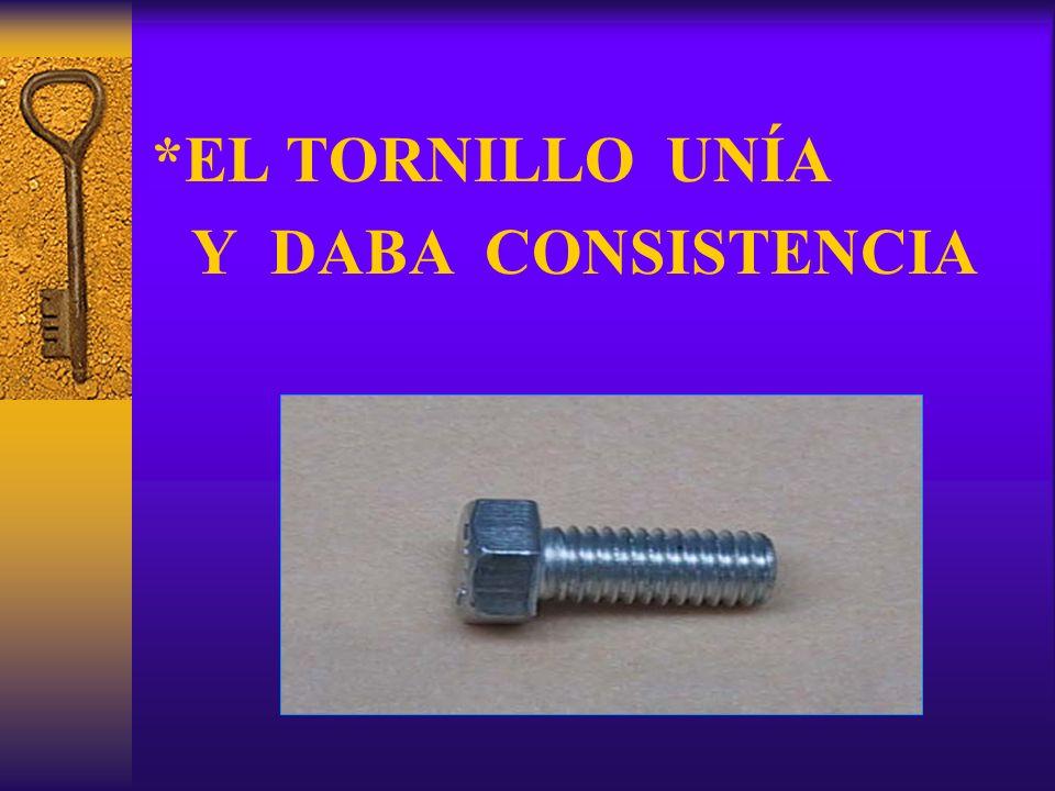 *EL TORNILLO UNÍA Y DABA CONSISTENCIA