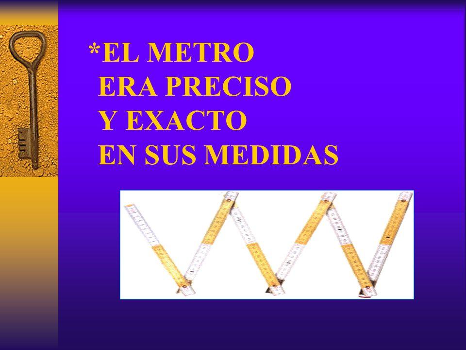 *EL METRO ERA PRECISO Y EXACTO EN SUS MEDIDAS