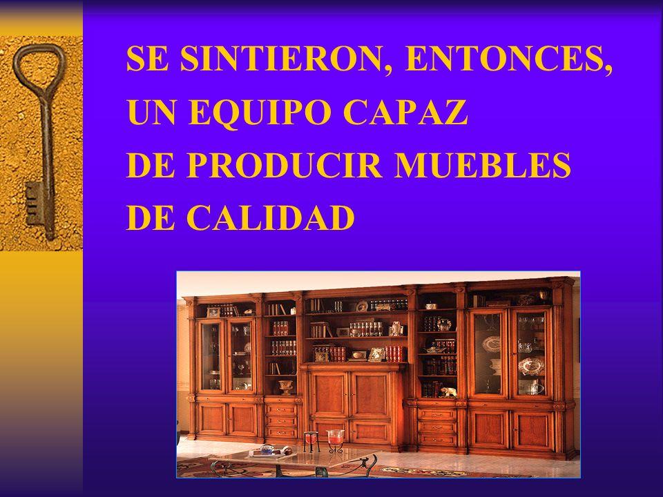 SE SINTIERON, ENTONCES, UN EQUIPO CAPAZ DE PRODUCIR MUEBLES DE CALIDAD