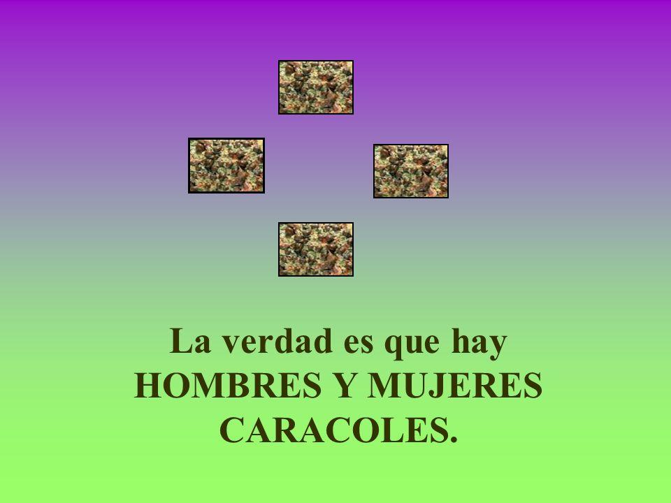 La verdad es que hay HOMBRES Y MUJERES CARACOLES.