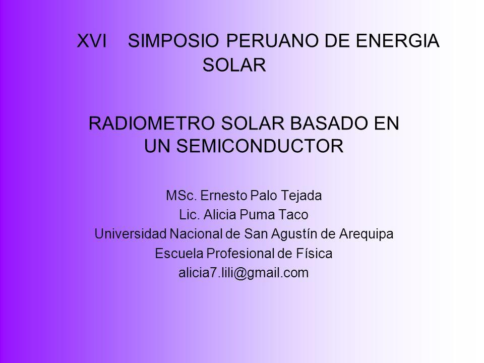 XVI SIMPOSIO PERUANO DE ENERGIA SOLAR RADIOMETRO SOLAR BASADO EN UN SEMICONDUCTOR MSc. Ernesto Palo Tejada Lic. Alicia Puma Taco Universidad Nacional