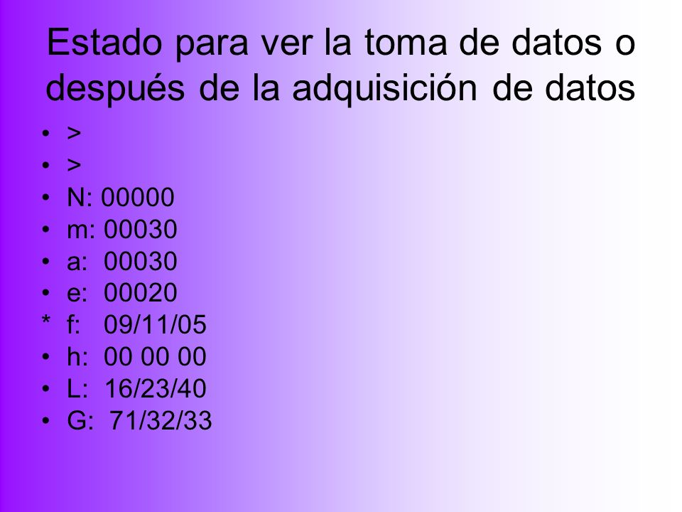 Estado para ver la toma de datos o después de la adquisición de datos > > N: 00000 m: 00030 a: 00030 e: 00020 *f: 09/11/05 h: 00 00 00 L: 16/23/40 G: