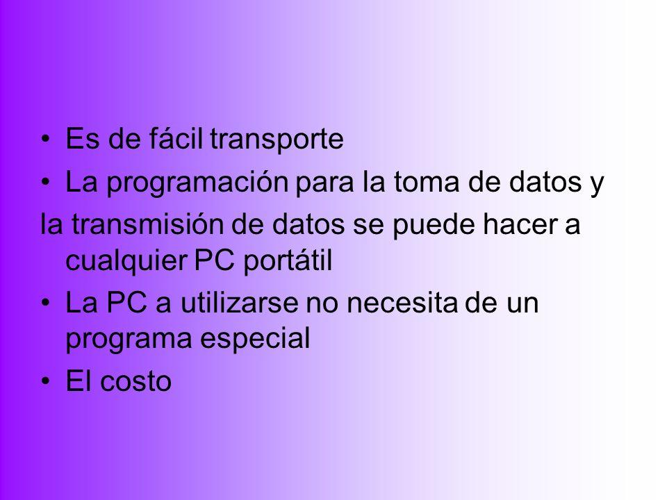 Es de fácil transporte La programación para la toma de datos y la transmisión de datos se puede hacer a cualquier PC portátil La PC a utilizarse no ne