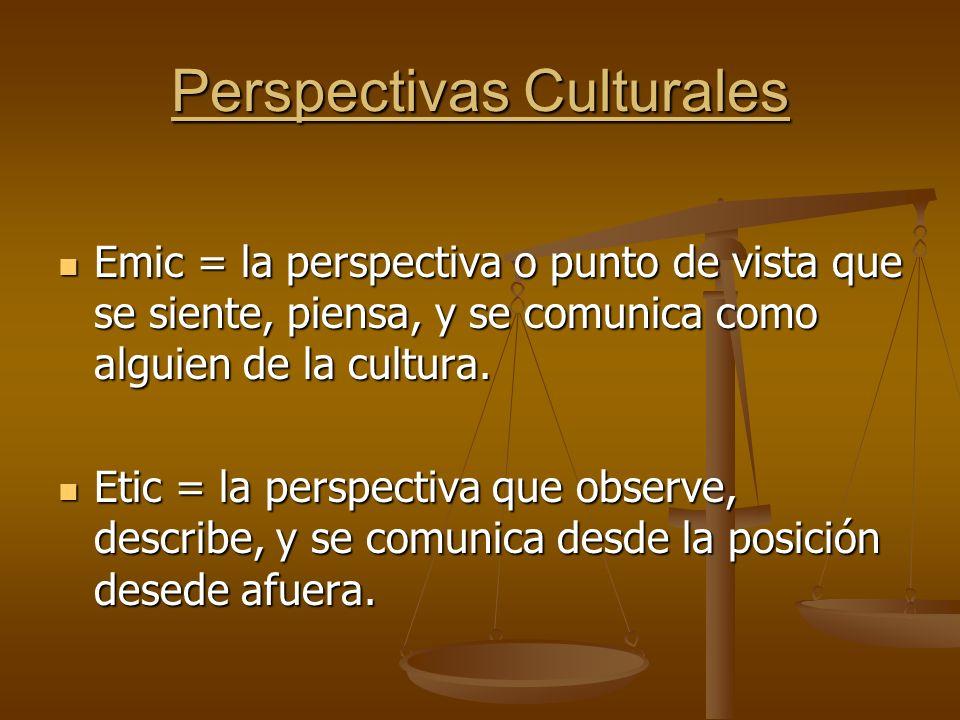 Perspectivas Culturales Emic = la perspectiva o punto de vista que se siente, piensa, y se comunica como alguien de la cultura.