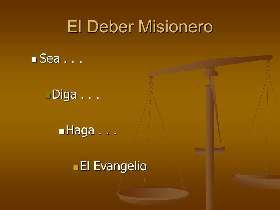 El Deber Misionero Sea... Sea... Diga... Diga... Haga... Haga... El Evangelio El Evangelio