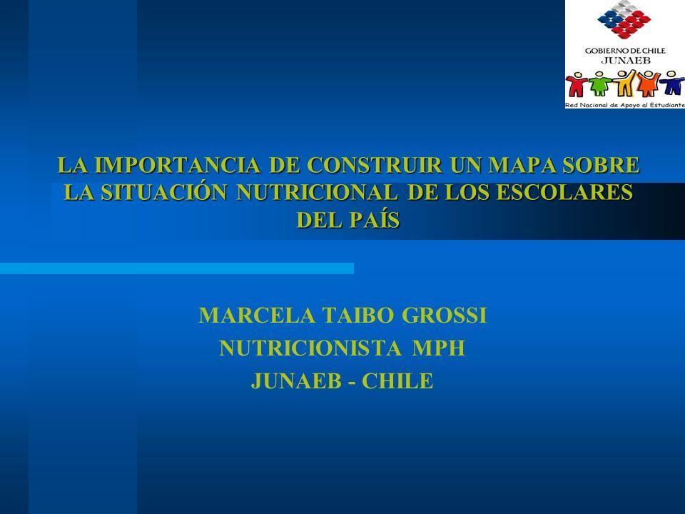 LA IMPORTANCIA DE CONSTRUIR UN MAPA SOBRE LA SITUACIÓN NUTRICIONAL DE LOS ESCOLARES DEL PAÍS MARCELA TAIBO GROSSI NUTRICIONISTA MPH JUNAEB - CHILE
