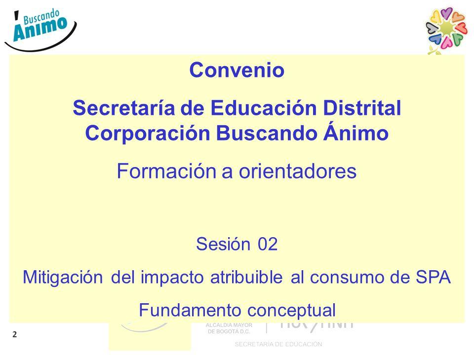 2 Convenio Secretaría de Educación Distrital Corporación Buscando Ánimo Formación a orientadores Sesión 02 Mitigación del impacto atribuible al consumo de SPA Fundamento conceptual
