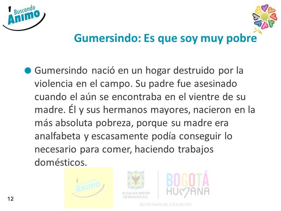 Gumersindo: Es que soy muy pobre Gumersindo nació en un hogar destruido por la violencia en el campo. Su padre fue asesinado cuando el aún se encontra