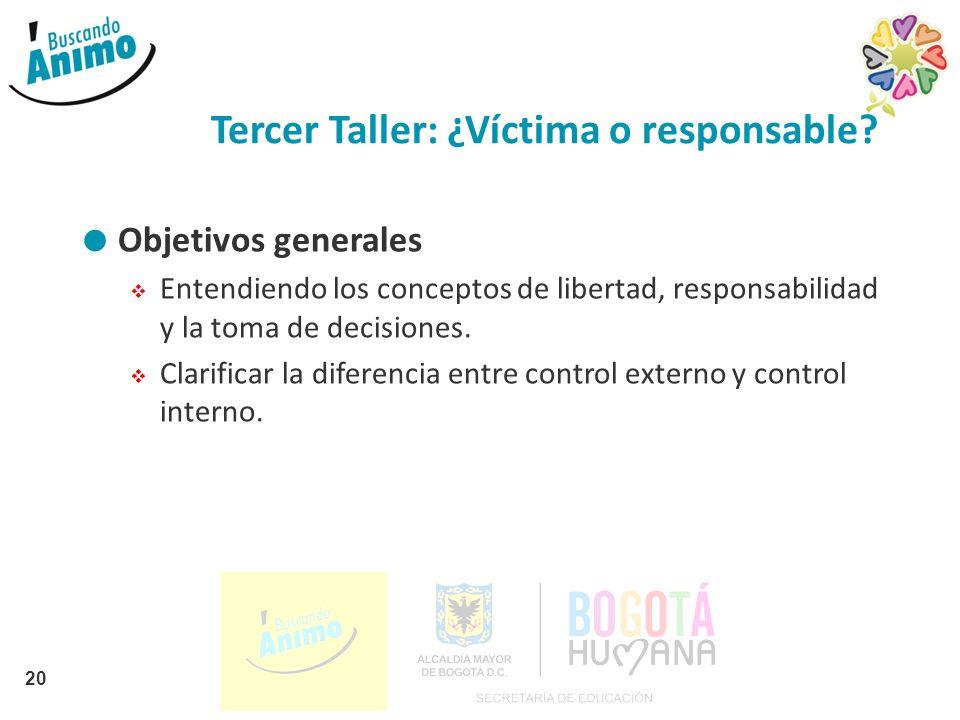 Tercer Taller: ¿Víctima o responsable? Objetivos generales Entendiendo los conceptos de libertad, responsabilidad y la toma de decisiones. Clarificar