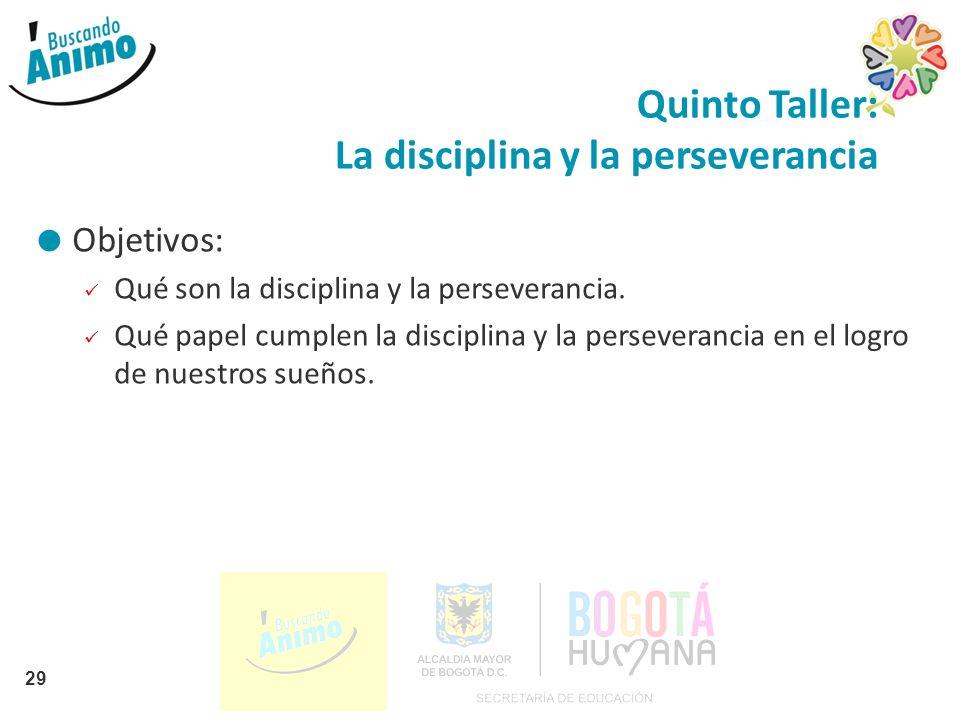Quinto Taller: La disciplina y la perseverancia Objetivos: Qué son la disciplina y la perseverancia. Qué papel cumplen la disciplina y la perseveranci