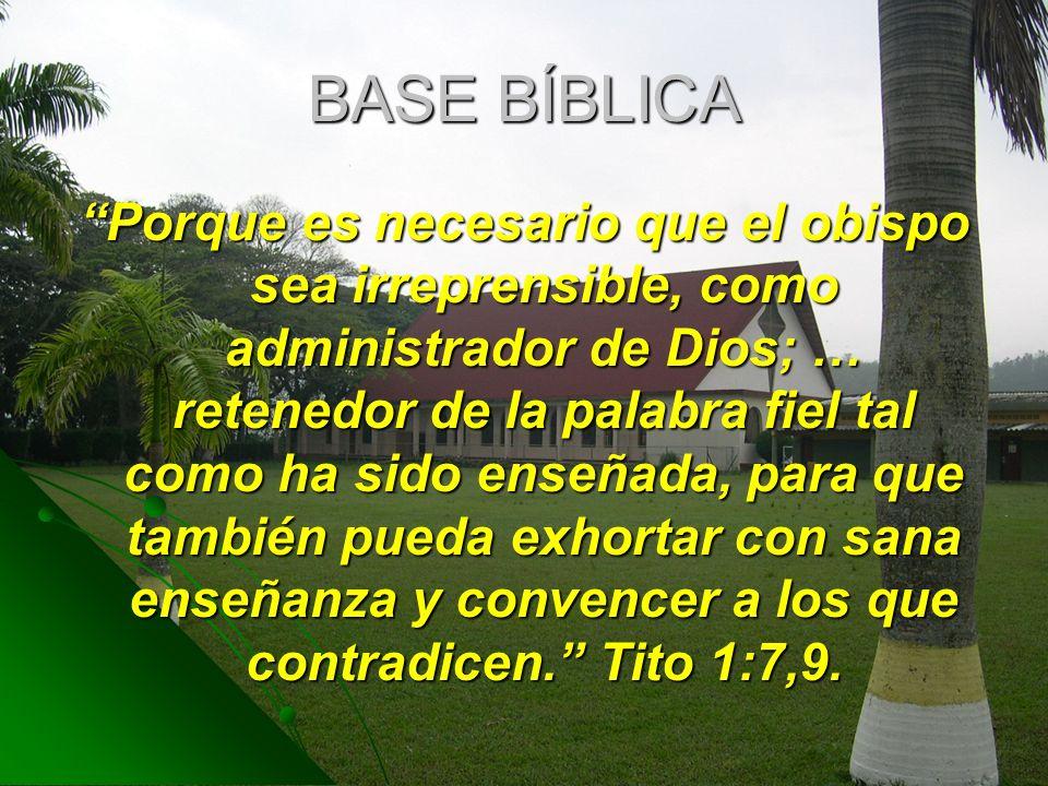 BASE BÍBLICA Porque es necesario que el obispo sea irreprensible, como administrador de Dios; … retenedor de la palabra fiel tal como ha sido enseñada