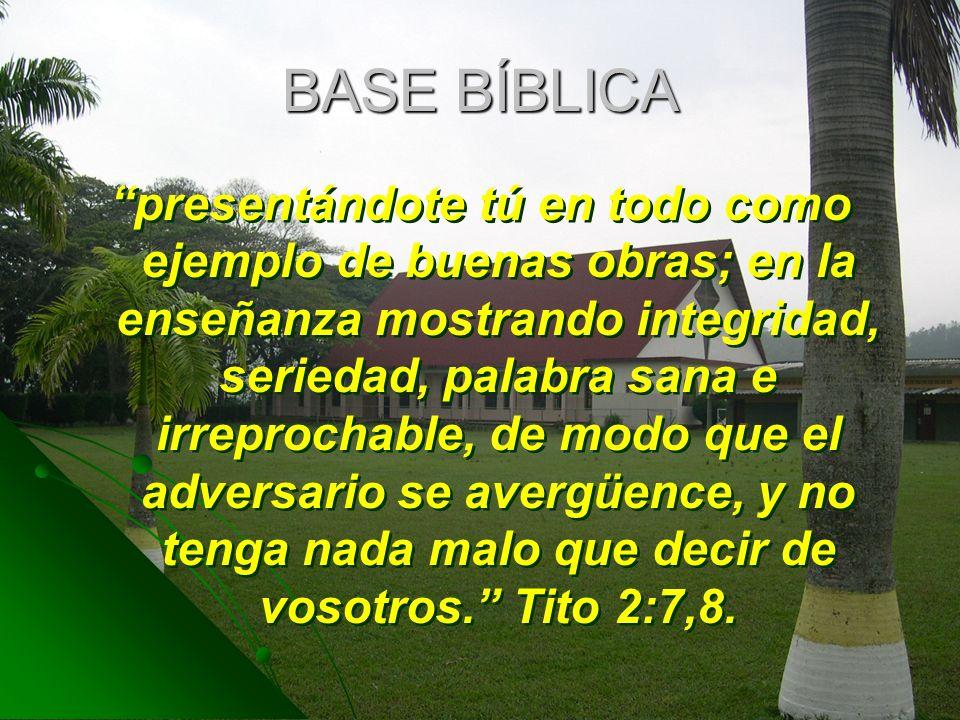 BASE BÍBLICA presentándote tú en todo como ejemplo de buenas obras; en la enseñanza mostrando integridad, seriedad, palabra sana e irreprochable, de m