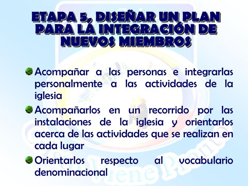 ETAPA 5, DISEÑAR UN PLAN PARA LA INTEGRACIÓN DE NUEVOS MIEMBROS Acompañar a las personas e integrarlas personalmente a las actividades de la iglesia A