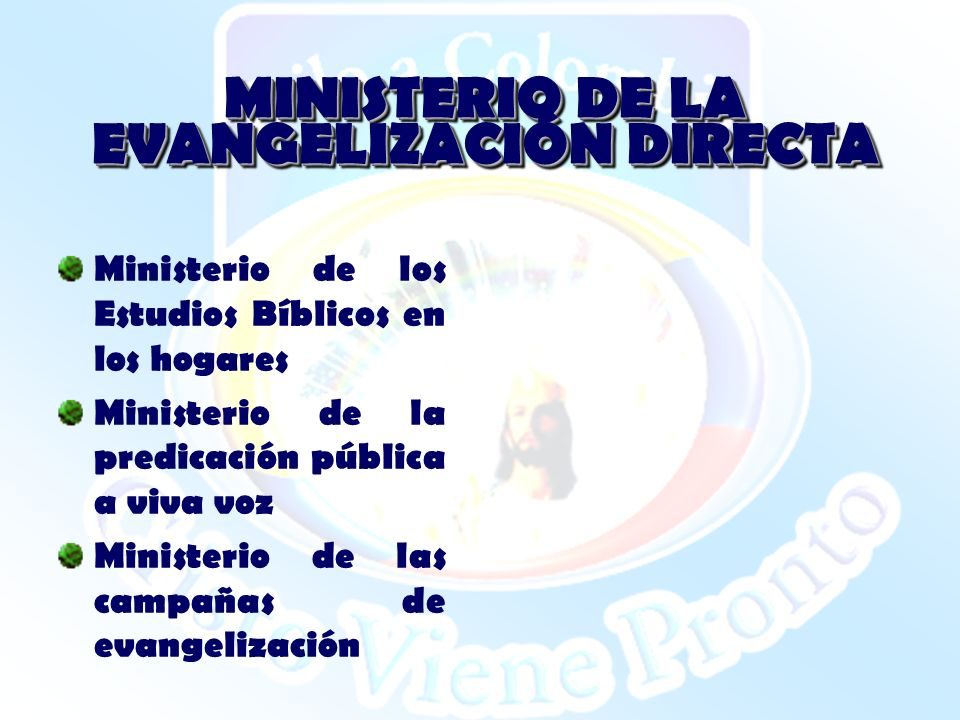 MINISTERIO DE LA EVANGELIZACIÓN DIRECTA Ministerio de los Estudios Bíblicos en los hogares Ministerio de la predicación pública a viva voz Ministerio