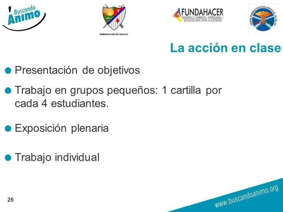 GOBERNACION DE ARAUCA La acción en clase Presentación de objetivos Trabajo en grupos pequeños: 1 cartilla por cada 4 estudiantes. Exposición plenaria